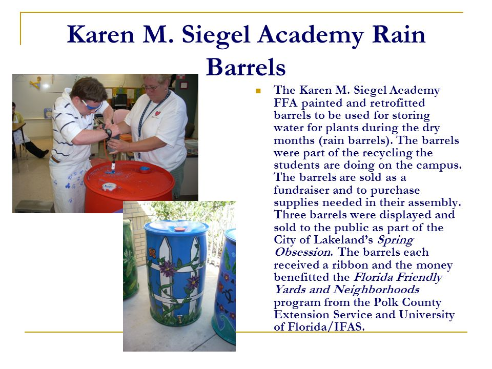 Karen M. Siegel Academy Rain Barrels The Karen M. Siegel Academy FFA painted and retrofitted barrels to be used for storing water for plants during th