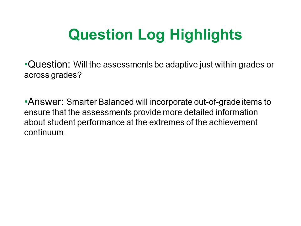 Question Log Highlights Question: Will the assessments be adaptive just within grades or across grades? Answer: Smarter Balanced will incorporate out-