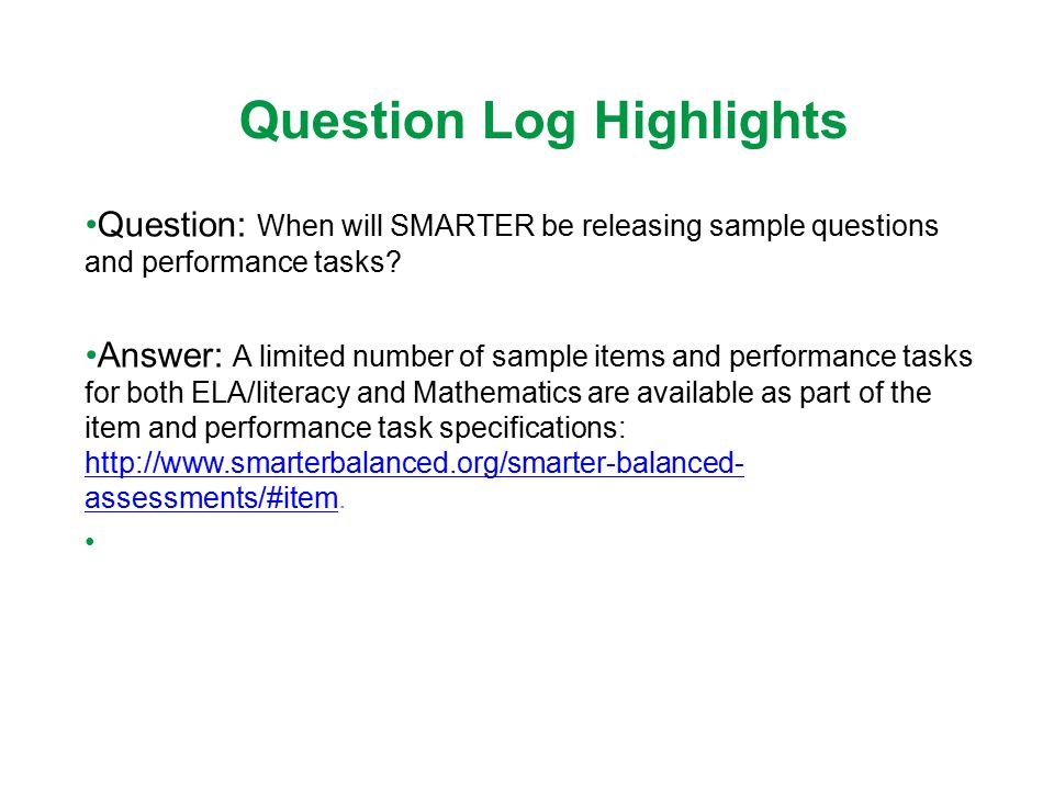 Question Log Highlights Question: When will SMARTER be releasing sample questions and performance tasks? Answer: A limited number of sample items and