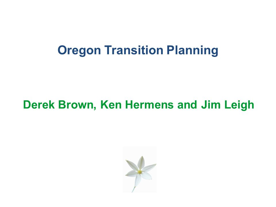 Oregon Transition Planning Derek Brown, Ken Hermens and Jim Leigh