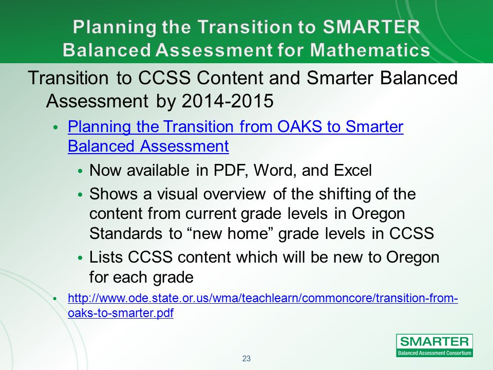 23 Transition to CCSS Content and Smarter Balanced Assessment by 2014-2015 Planning the Transition from OAKS to Smarter Balanced Assessment Planning the Transition from OAKS to Smarter Balanced Assessment Now available in PDF, Word, and Excel Shows a visual overview of the shifting of the content from current grade levels in Oregon Standards to new home grade levels in CCSS Lists CCSS content which will be new to Oregon for each grade http://www.ode.state.or.us/wma/teachlearn/commoncore/transition-from- oaks-to-smarter.pdf http://www.ode.state.or.us/wma/teachlearn/commoncore/transition-from- oaks-to-smarter.pdf