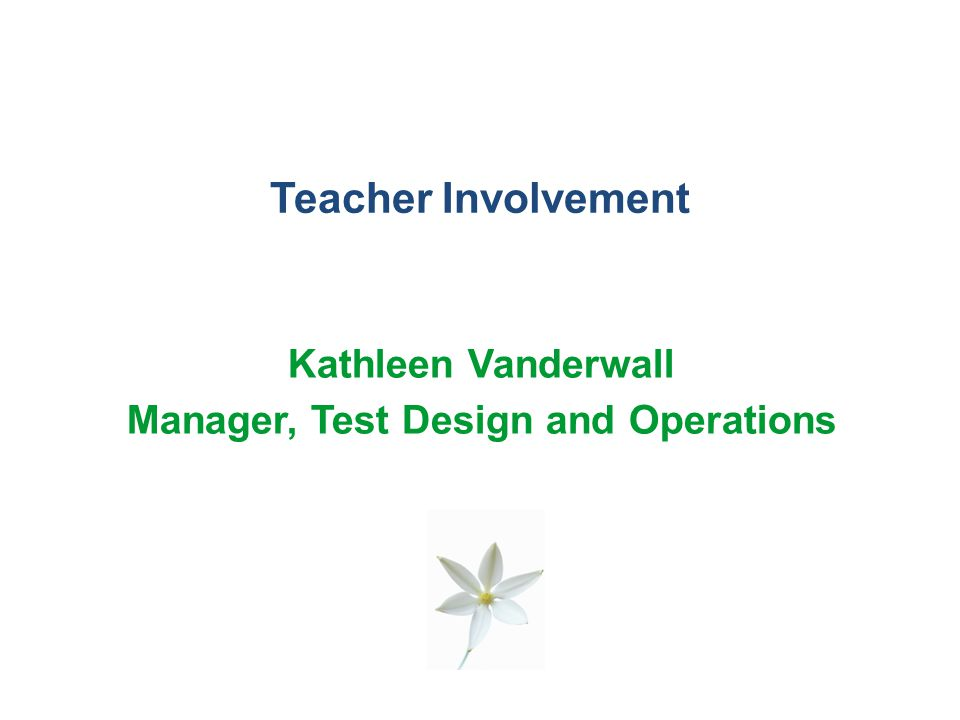 Teacher Involvement Kathleen Vanderwall Manager, Test Design and Operations