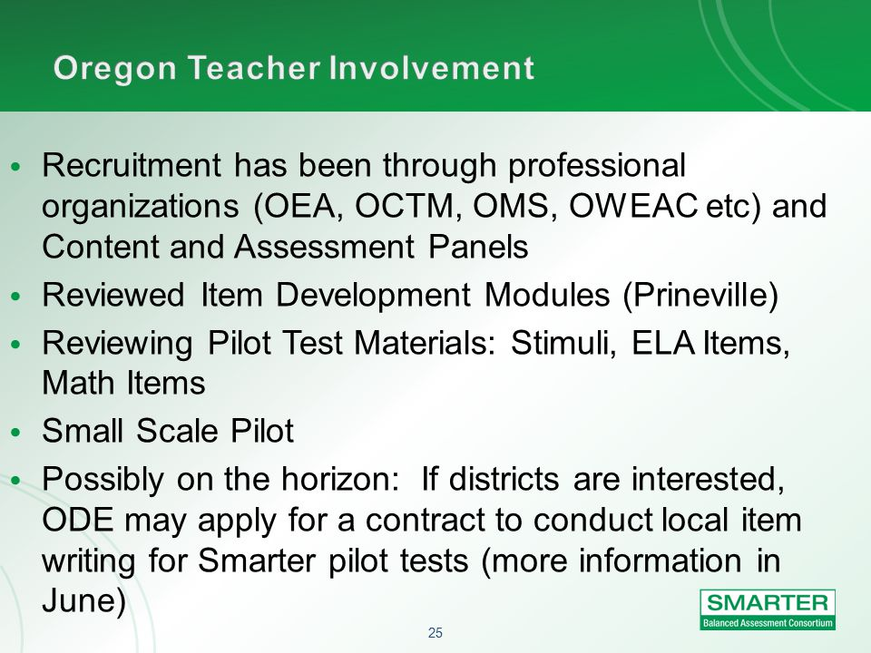 25 Recruitment has been through professional organizations (OEA, OCTM, OMS, OWEAC etc) and Content and Assessment Panels Reviewed Item Development Modules (Prineville) Reviewing Pilot Test Materials: Stimuli, ELA Items, Math Items Small Scale Pilot Possibly on the horizon: If districts are interested, ODE may apply for a contract to conduct local item writing for Smarter pilot tests (more information in June)