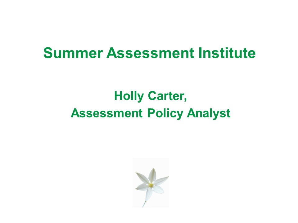 Summer Assessment Institute Holly Carter, Assessment Policy Analyst