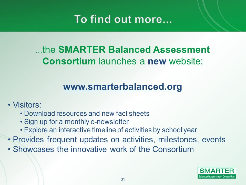 31... the SMARTER Balanced Assessment Consortium launches a new website: www.smarterbalanced.org Visitors: Download resources and new fact sheets Sign