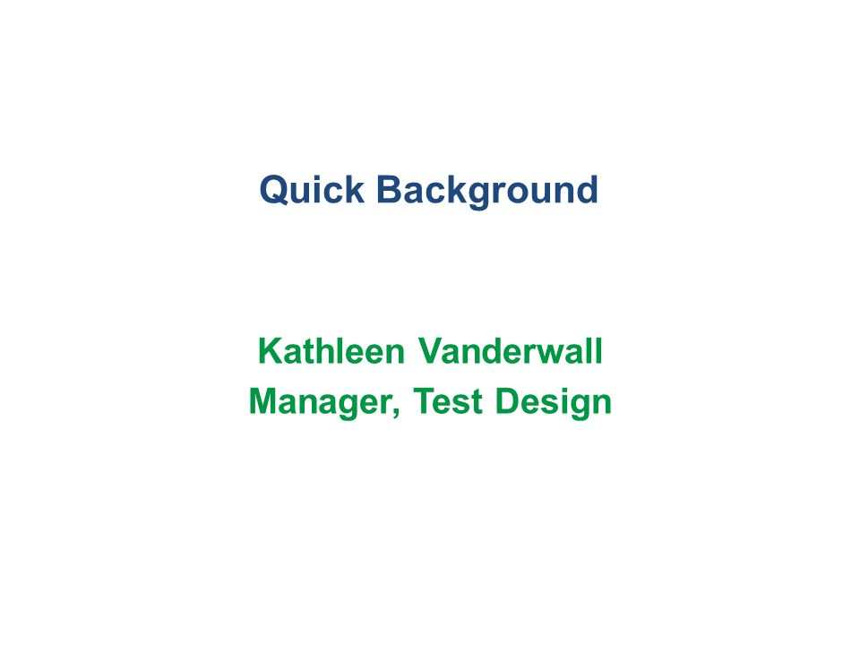 Quick Background Kathleen Vanderwall Manager, Test Design