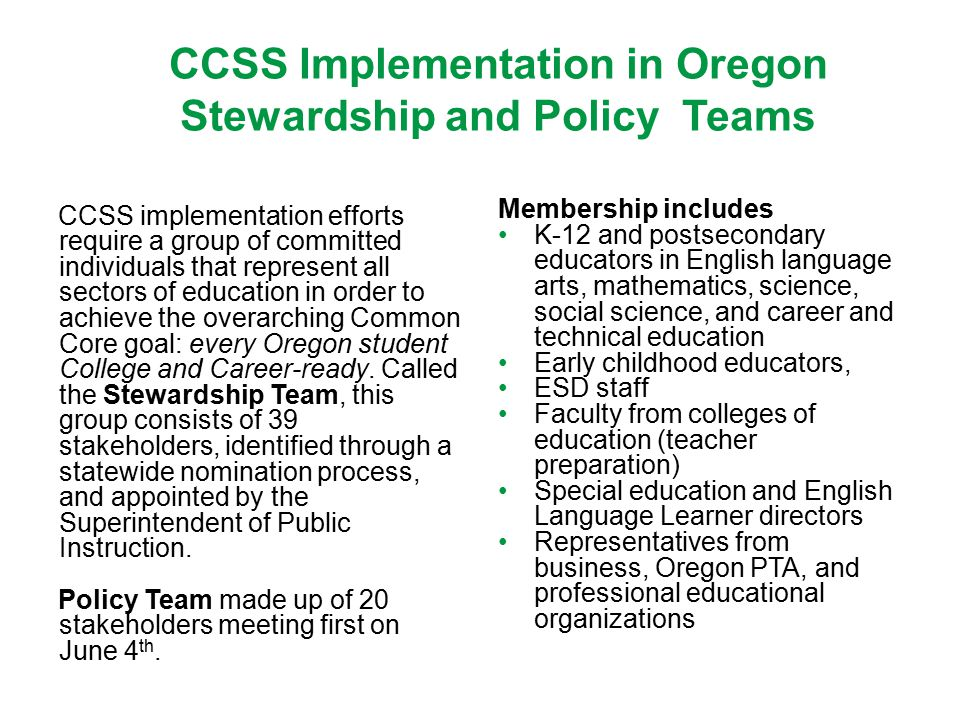 CCSS Implementation in Oregon Stewardship and Policy Teams CCSS implementation efforts require a group of committed individuals that represent all sectors of education in order to achieve the overarching Common Core goal: every Oregon student College and Career-ready.
