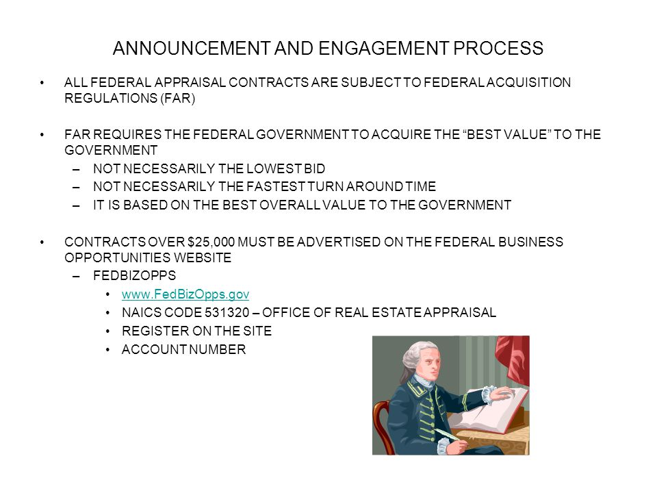 ANNOUNCEMENT AND ENGAGEMENT PROCESS ALL FEDERAL APPRAISAL CONTRACTS ARE SUBJECT TO FEDERAL ACQUISITION REGULATIONS (FAR) FAR REQUIRES THE FEDERAL GOVERNMENT TO ACQUIRE THE BEST VALUE TO THE GOVERNMENT –NOT NECESSARILY THE LOWEST BID –NOT NECESSARILY THE FASTEST TURN AROUND TIME –IT IS BASED ON THE BEST OVERALL VALUE TO THE GOVERNMENT CONTRACTS OVER $25,000 MUST BE ADVERTISED ON THE FEDERAL BUSINESS OPPORTUNITIES WEBSITE –FEDBIZOPPS www.FedBizOpps.gov NAICS CODE 531320 – OFFICE OF REAL ESTATE APPRAISAL REGISTER ON THE SITE ACCOUNT NUMBER