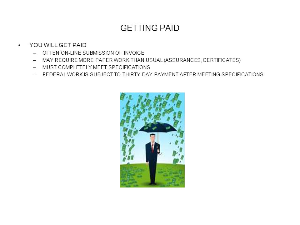 GETTING PAID YOU WILL GET PAID –OFTEN ON-LINE SUBMISSION OF INVOICE –MAY REQUIRE MORE PAPER WORK THAN USUAL (ASSURANCES, CERTIFICATES) –MUST COMPLETEL