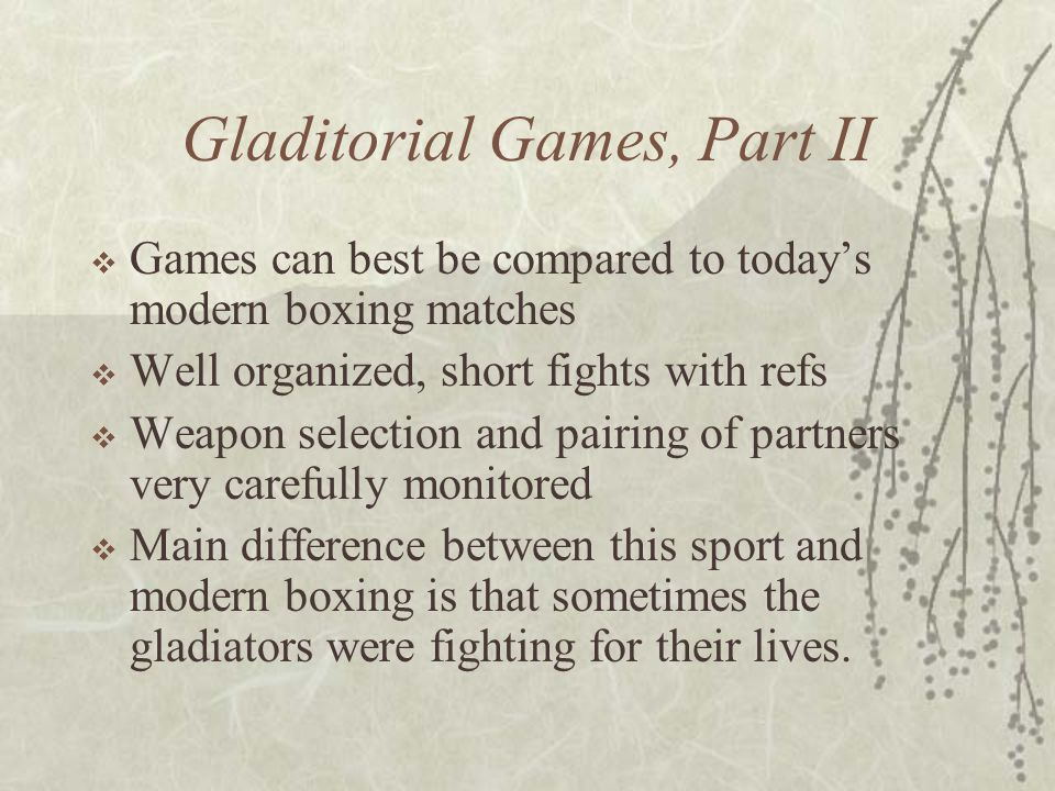 Gladitorial Games, Part II  Games can best be compared to today's modern boxing matches  Well organized, short fights with refs  Weapon selection a