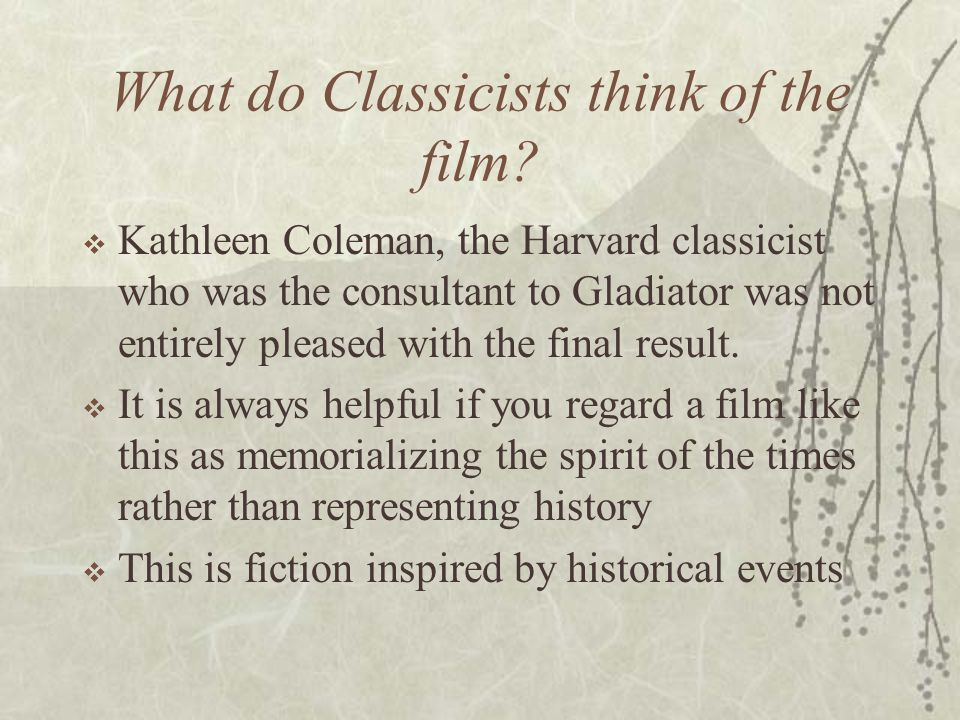 What do Classicists think of the film?  Kathleen Coleman, the Harvard classicist who was the consultant to Gladiator was not entirely pleased with th