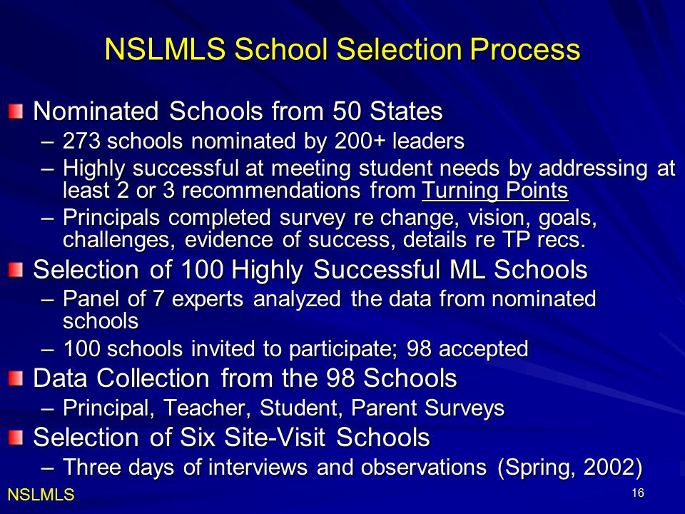 16 NSLMLS School Selection Process Nominated Schools from 50 States –273 schools nominated by 200+ leaders –Highly successful at meeting student needs by addressing at least 2 or 3 recommendations from Turning Points –Principals completed survey re change, vision, goals, challenges, evidence of success, details re TP recs.