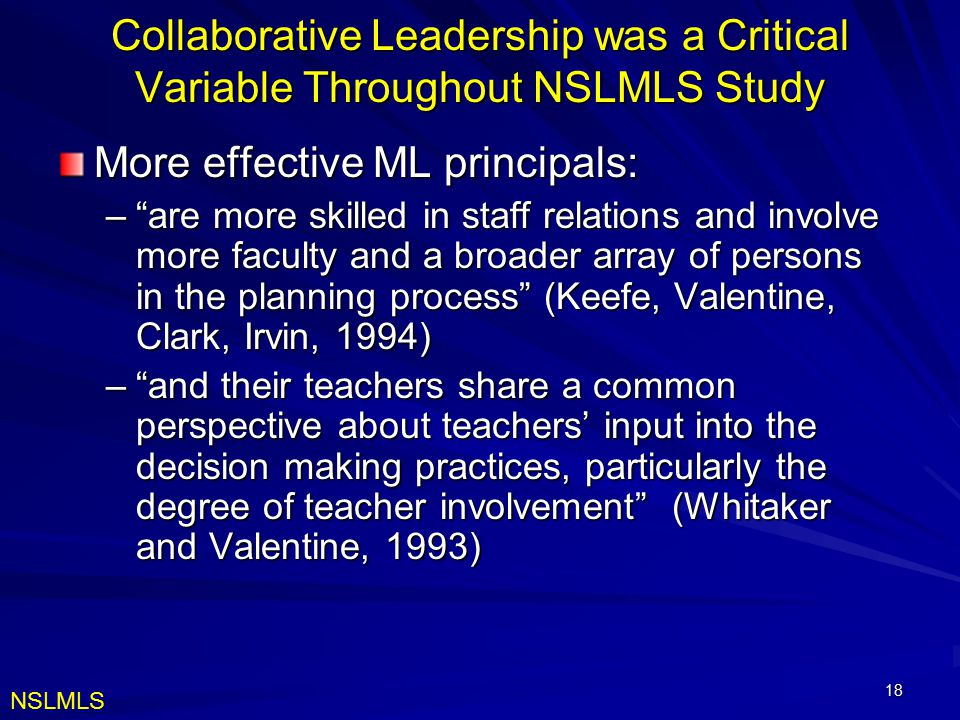 18 Collaborative Leadership was a Critical Variable Throughout NSLMLS Study More effective ML principals: – are more skilled in staff relations and involve more faculty and a broader array of persons in the planning process (Keefe, Valentine, Clark, Irvin, 1994) – and their teachers share a common perspective about teachers' input into the decision making practices, particularly the degree of teacher involvement (Whitaker and Valentine, 1993) NSLMLS