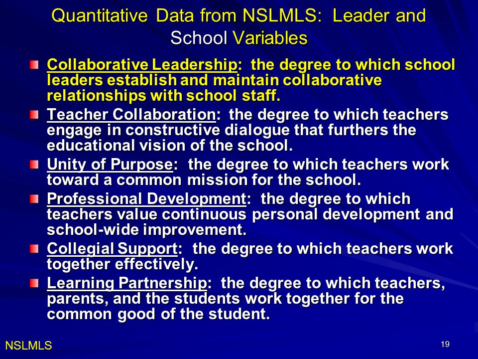 19 Quantitative Data from NSLMLS: Leader and School Variables Collaborative Leadership: the degree to which school leaders establish and maintain collaborative relationships with school staff.