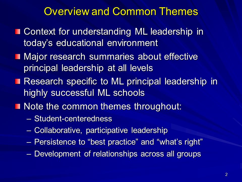 2 Overview and Common Themes Context for understanding ML leadership in today's educational environment Major research summaries about effective principal leadership at all levels Research specific to ML principal leadership in highly successful ML schools Note the common themes throughout: –Student-centeredness –Collaborative, participative leadership –Persistence to best practice and what's right –Development of relationships across all groups