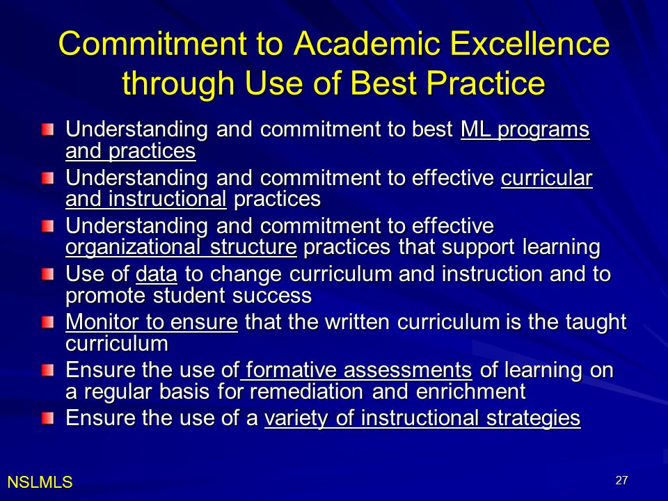 27 Commitment to Academic Excellence through Use of Best Practice Understanding and commitment to best ML programs and practices Understanding and commitment to effective curricular and instructional practices Understanding and commitment to effective organizational structure practices that support learning Use of data to change curriculum and instruction and to promote student success Monitor to ensure that the written curriculum is the taught curriculum Ensure the use of formative assessments of learning on a regular basis for remediation and enrichment Ensure the use of a variety of instructional strategies NSLMLS