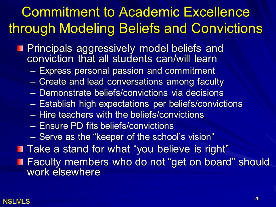 28 Commitment to Academic Excellence through Modeling Beliefs and Convictions Principals aggressively model beliefs and conviction that all students can/will learn –Express personal passion and commitment –Create and lead conversations among faculty –Demonstrate beliefs/convictions via decisions –Establish high expectations per beliefs/convictions –Hire teachers with the beliefs/convictions –Ensure PD fits beliefs/convictions –Serve as the keeper of the school's vision Take a stand for what you believe is right Faculty members who do not get on board should work elsewhere NSLMLS