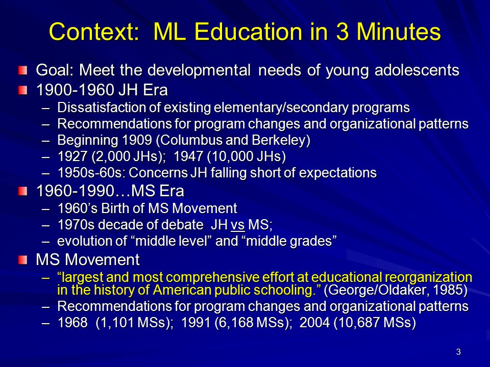 3 Context: ML Education in 3 Minutes Goal: Meet the developmental needs of young adolescents 1900-1960 JH Era –Dissatisfaction of existing elementary/secondary programs –Recommendations for program changes and organizational patterns –Beginning 1909 (Columbus and Berkeley) –1927 (2,000 JHs); 1947 (10,000 JHs) –1950s-60s: Concerns JH falling short of expectations 1960-1990…MS Era –1960's Birth of MS Movement –1970s decade of debate JH vs MS; –evolution of middle level and middle grades MS Movement – largest and most comprehensive effort at educational reorganization in the history of American public schooling. (George/Oldaker, 1985) –Recommendations for program changes and organizational patterns –1968 (1,101 MSs); 1991 (6,168 MSs); 2004 (10,687 MSs)
