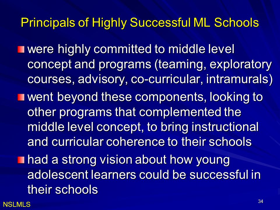 34 Principals of Highly Successful ML Schools were highly committed to middle level concept and programs (teaming, exploratory courses, advisory, co-curricular, intramurals) went beyond these components, looking to other programs that complemented the middle level concept, to bring instructional and curricular coherence to their schools had a strong vision about how young adolescent learners could be successful in their schools NSLMLS
