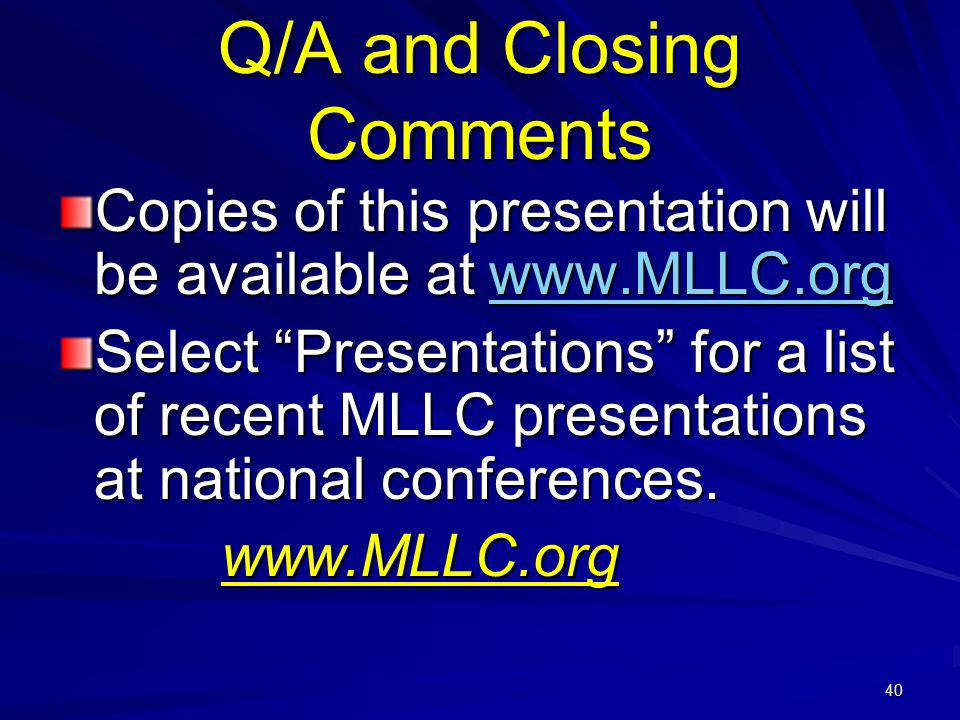 40 Q/A and Closing Comments Copies of this presentation will be available at www.MLLC.org www.MLLC.org Select Presentations for a list of recent MLLC presentations at national conferences.