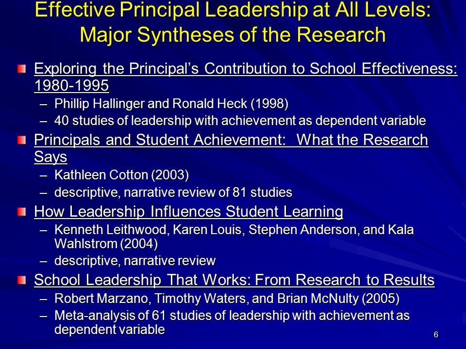 6 Effective Principal Leadership at All Levels: Major Syntheses of the Research Exploring the Principal's Contribution to School Effectiveness: 1980-1995 –Phillip Hallinger and Ronald Heck (1998) –40 studies of leadership with achievement as dependent variable Principals and Student Achievement: What the Research Says –Kathleen Cotton (2003) –descriptive, narrative review of 81 studies How Leadership Influences Student Learning –Kenneth Leithwood, Karen Louis, Stephen Anderson, and Kala Wahlstrom (2004) –descriptive, narrative review School Leadership That Works: From Research to Results –Robert Marzano, Timothy Waters, and Brian McNulty (2005) –Meta-analysis of 61 studies of leadership with achievement as dependent variable