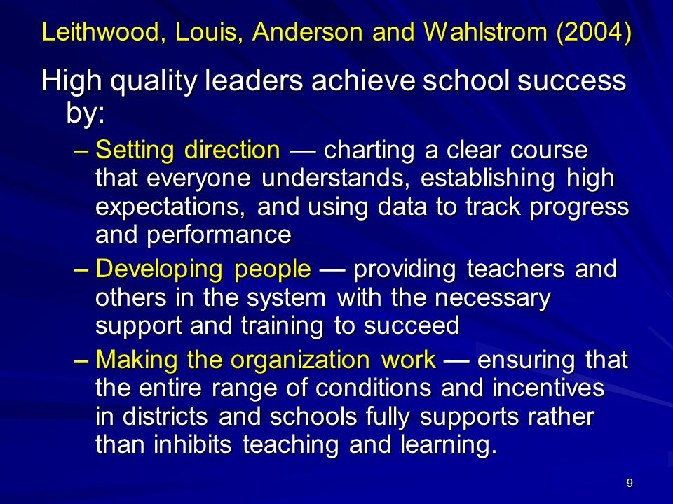 9 Leithwood, Louis, Anderson and Wahlstrom (2004) High quality leaders achieve school success by: –Setting direction — charting a clear course that ev
