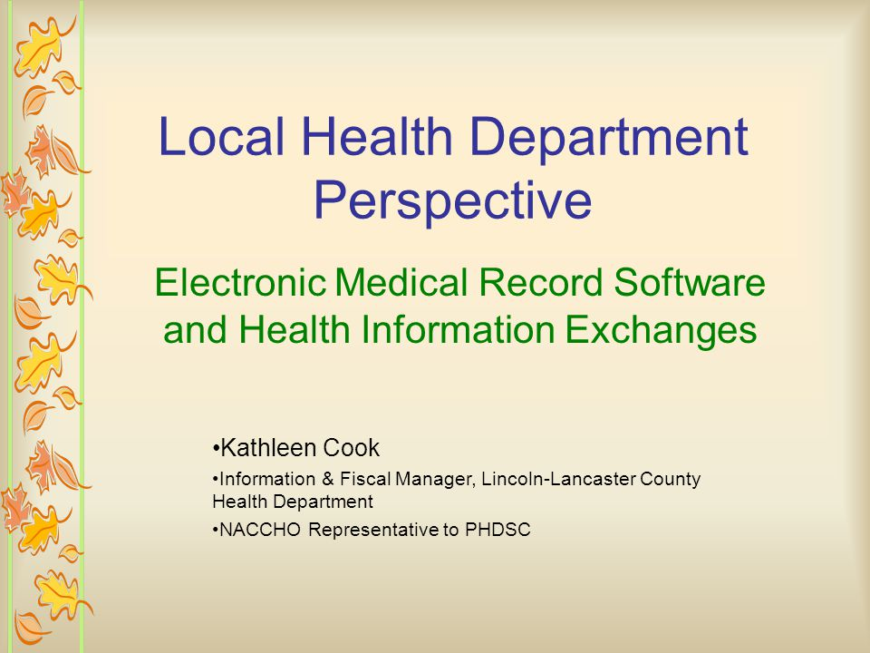 Local Health Department Perspective Electronic Medical Record Software and Health Information Exchanges Kathleen Cook Information & Fiscal Manager, Lincoln-Lancaster County Health Department NACCHO Representative to PHDSC