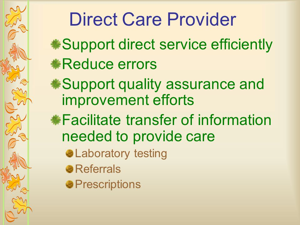 Direct Care Provider: Eliminate paper records Promote consistency and quality of care Improve ability to monitor performance Communicate accurately and quickly Measure outcomes and monitor indicators