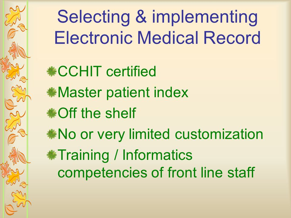 CCHIT certified Master patient index Off the shelf No or very limited customization Training / Informatics competencies of front line staff Selecting & implementing Electronic Medical Record