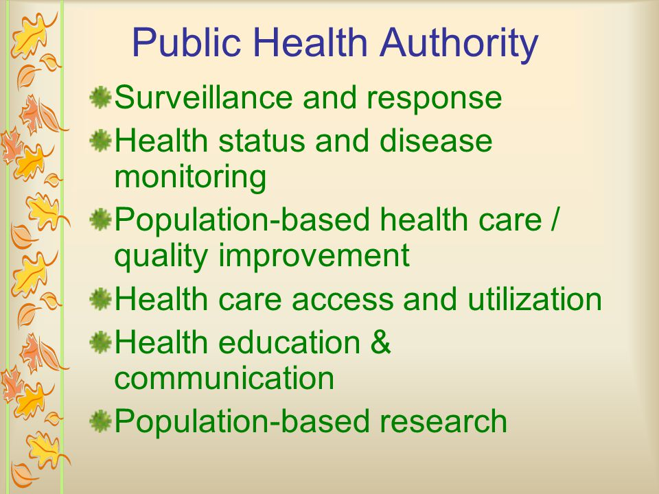 Public Health Authority Surveillance and response Health status and disease monitoring Population-based health care / quality improvement Health care access and utilization Health education & communication Population-based research