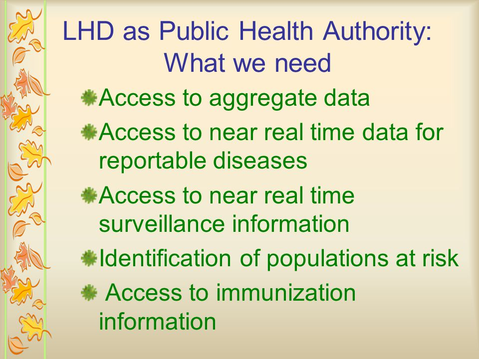 LHD as Public Health Authority: What we need Access to aggregate data Access to near real time data for reportable diseases Access to near real time surveillance information Identification of populations at risk Access to immunization information