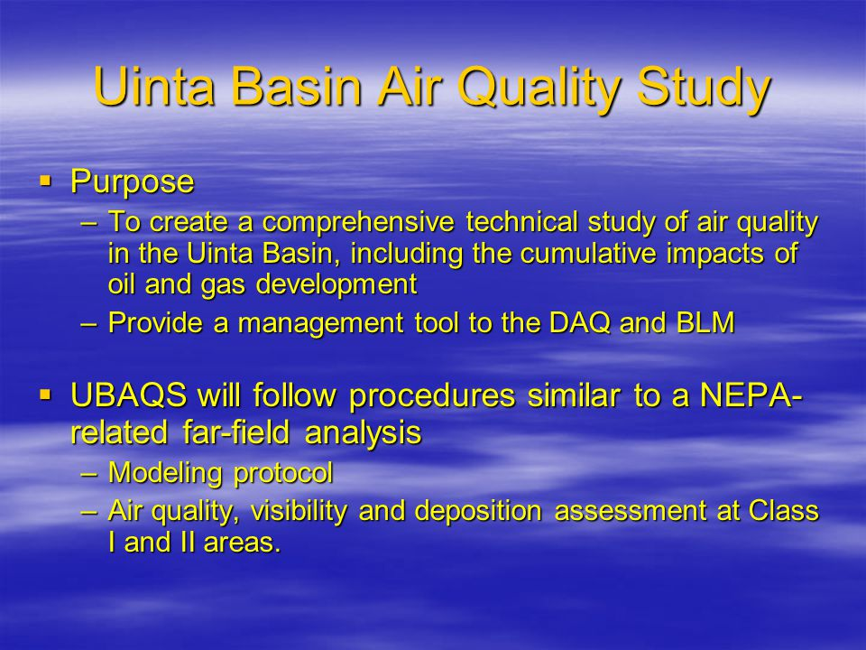 Uinta Basin Air Quality Study  Purpose –To create a comprehensive technical study of air quality in the Uinta Basin, including the cumulative impacts of oil and gas development –Provide a management tool to the DAQ and BLM  UBAQS will follow procedures similar to a NEPA- related far-field analysis –Modeling protocol –Air quality, visibility and deposition assessment at Class I and II areas.