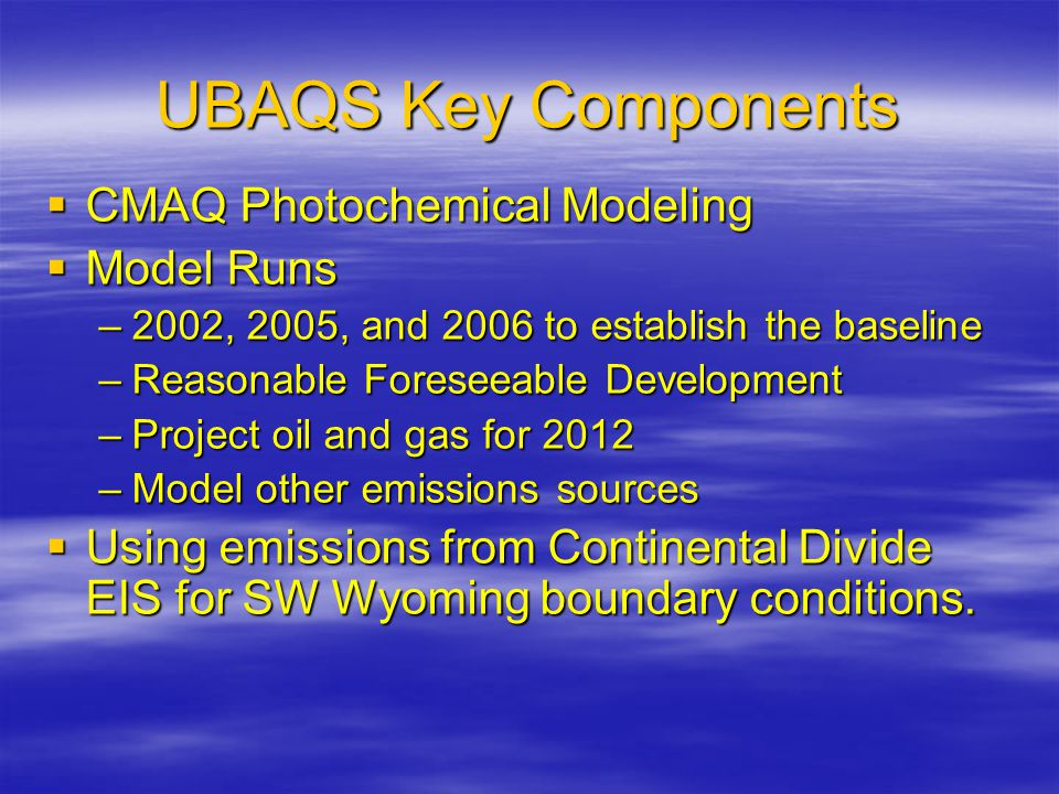 UBAQS Key Components  CMAQ Photochemical Modeling  Model Runs –2002, 2005, and 2006 to establish the baseline –Reasonable Foreseeable Development –Project oil and gas for 2012 –Model other emissions sources  Using emissions from Continental Divide EIS for SW Wyoming boundary conditions.