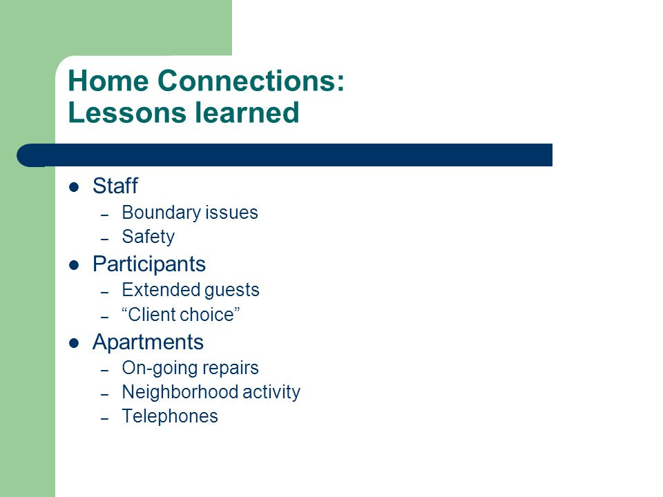 "Home Connections: Lessons learned Staff – Boundary issues – Safety Participants – Extended guests – ""Client choice"" Apartments – On-going repairs – Ne"