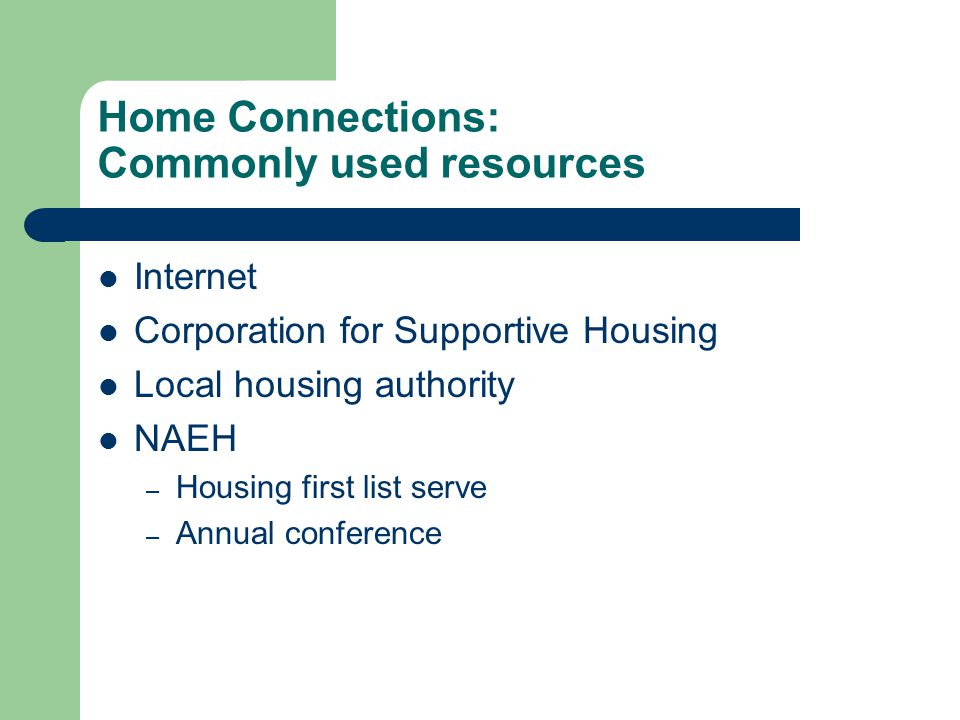 Home Connections: Commonly used resources Internet Corporation for Supportive Housing Local housing authority NAEH – Housing first list serve – Annual