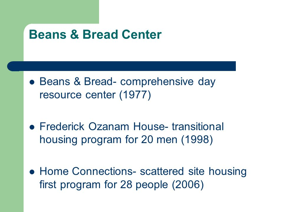 Beans & Bread Center Beans & Bread- comprehensive day resource center (1977) Frederick Ozanam House- transitional housing program for 20 men (1998) Ho