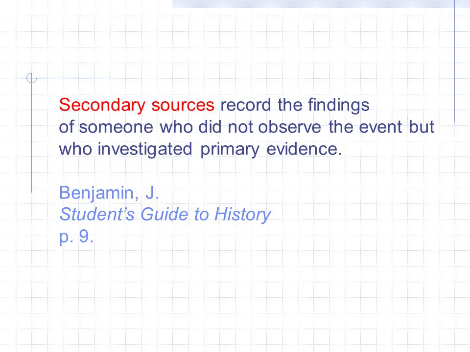 Secondary sources record the findings of someone who did not observe the event but who investigated primary evidence. Benjamin, J. Student's Guide to