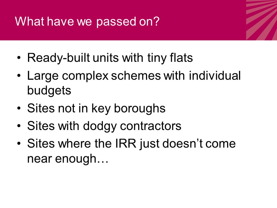 Ready-built units with tiny flats Large complex schemes with individual budgets Sites not in key boroughs Sites with dodgy contractors Sites where the IRR just doesn't come near enough… What have we passed on