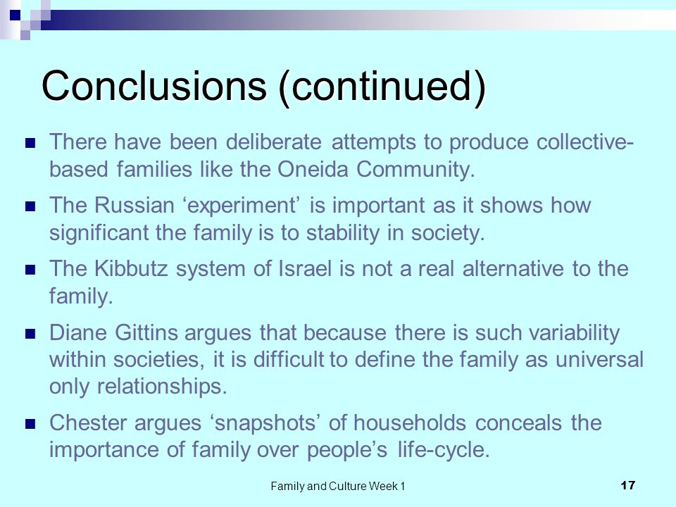 Family and Culture Week 1 17 Conclusions (continued) There have been deliberate attempts to produce collective- based families like the Oneida Community.