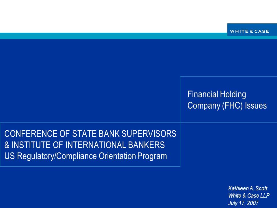 CONFERENCE OF STATE BANK SUPERVISORS & INSTITUTE OF INTERNATIONAL BANKERS US Regulatory/Compliance Orientation Program Financial Holding Company (FHC)