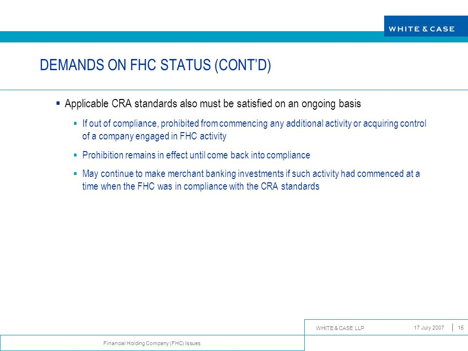 WHITE & CASE LLP Financial Holding Company (FHC) Issues 17 July 200715 DEMANDS ON FHC STATUS (CONT'D)  Applicable CRA standards also must be satisfie