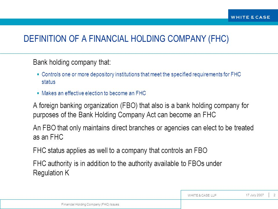 WHITE & CASE LLP Financial Holding Company (FHC) Issues 17 July 200713 DEMANDS ON FHC STATUS  To remain an FHC, FBO must meet on an ongoing basis each of the well capitalized and well managed standards applicable to the original determination of its FHC status  FHC status is contingent not only on the condition of the FBO, but also on the condition of each of its US depository institution subsidiaries, and of any non-US bank subsidiary that has a US branch or agency  Within 45 days of notice by FRB that it is no longer in compliance with FHC standards, an FHC is required to enter into an agreement with the FRB explaining how the deficiencies will be corrected and providing a schedule for completing the necessary remedial action