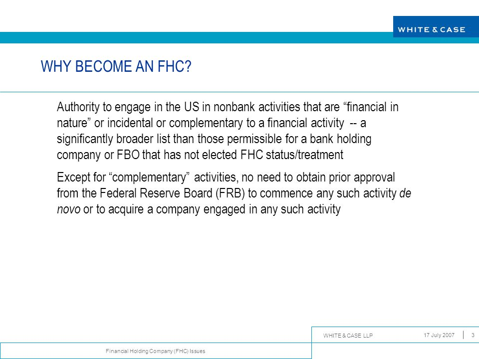WHITE & CASE LLP Financial Holding Company (FHC) Issues 17 July 200714 DEMANDS ON FHC STATUS (CONT'D)  Until capital and/or management deficiencies have been remedied, FRB may limit FHC's US activities  FHC is prohibited from commencing any additional expanded financial activity, or acquiring any company engaged in such activities, without prior FRB approval  If deficiencies are not corrected within 180 days of the notice, FRB could force FHC to choose between terminating all US banking activities (including divesting any US depository institution subsidiaries) or ceasing to engage in all expanded financial activities permissible for FHC