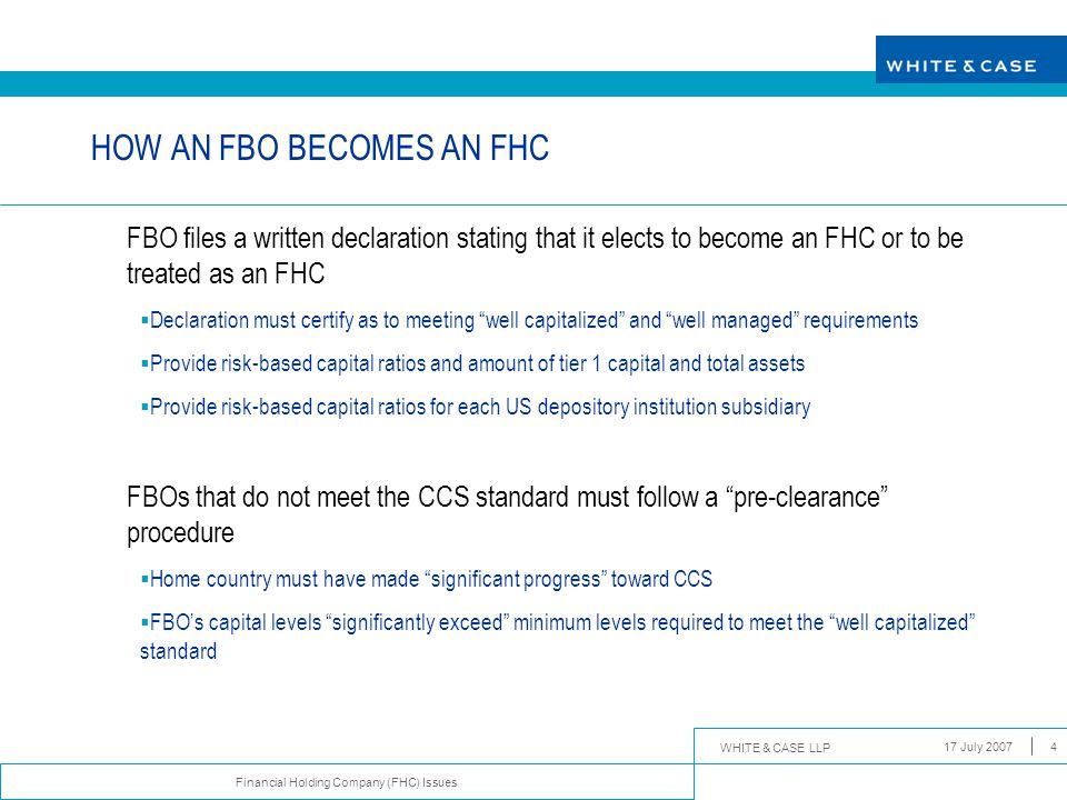 WHITE & CASE LLP Financial Holding Company (FHC) Issues 17 July 20074 HOW AN FBO BECOMES AN FHC FBO files a written declaration stating that it elects