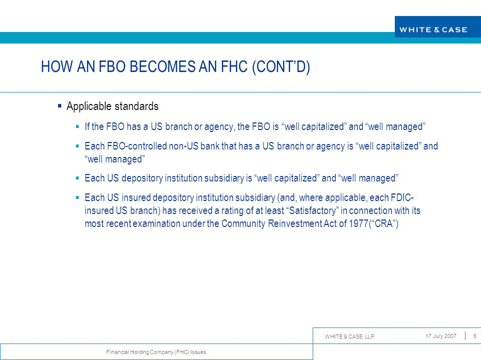 WHITE & CASE LLP Financial Holding Company (FHC) Issues 17 July 20075 HOW AN FBO BECOMES AN FHC (CONT'D)  Applicable standards  If the FBO has a US branch or agency, the FBO is well capitalized and well managed  Each FBO-controlled non-US bank that has a US branch or agency is well capitalized and well managed  Each US depository institution subsidiary is well capitalized and well managed  Each US insured depository institution subsidiary (and, where applicable, each FDIC- insured US branch) has received a rating of at least Satisfactory in connection with its most recent examination under the Community Reinvestment Act of 1977( CRA )
