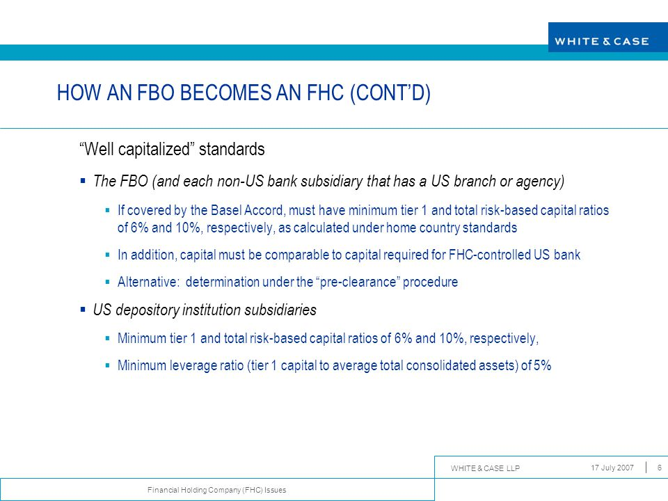 "WHITE & CASE LLP Financial Holding Company (FHC) Issues 17 July 20076 HOW AN FBO BECOMES AN FHC (CONT'D) ""Well capitalized"" standards  The FBO (and e"