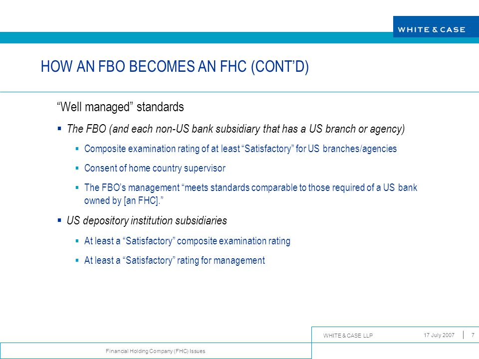 "WHITE & CASE LLP Financial Holding Company (FHC) Issues 17 July 20077 HOW AN FBO BECOMES AN FHC (CONT'D) ""Well managed"" standards  The FBO (and each"