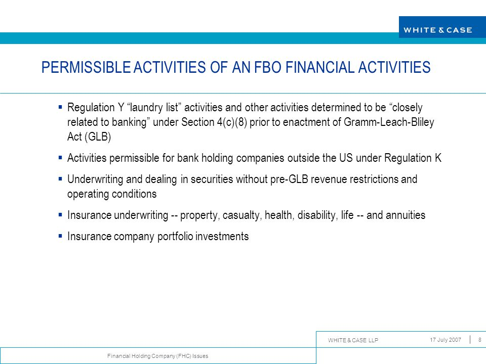 WHITE & CASE LLP Financial Holding Company (FHC) Issues 17 July 20079 PERMISSIBLE ACTIVITIES OF AN FBO FINANCIAL ACTIVITIES (CONT'D)  Merchant banking investments  Securities or insurance adviser affiliate  Bona fide merchant banking purpose  Holding periods  No involvement in routine management or operations of portfolio companies, except in workout situations  Cannot be held by a depository institution or depository institution subsidiary