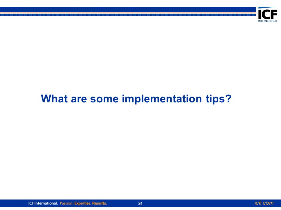 icfi.com 24 What are some implementation tips