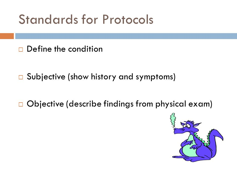 Standards for Protocols  Define the condition  Subjective (show history and symptoms)  Objective (describe findings from physical exam)